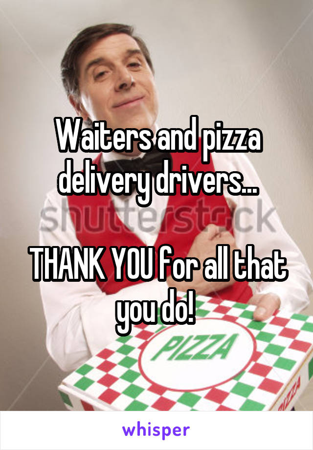 Waiters and pizza delivery drivers...  THANK YOU for all that you do!