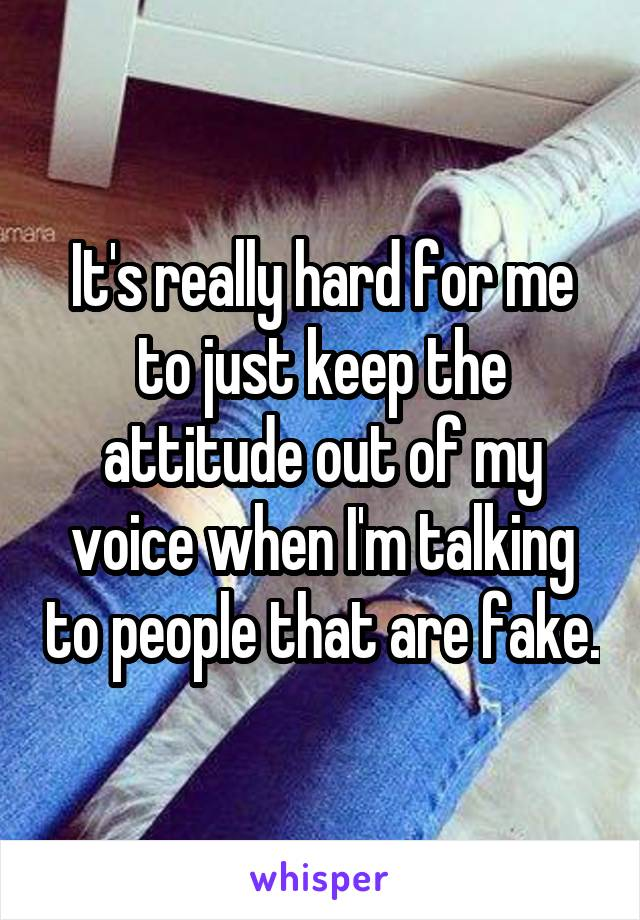 It's really hard for me to just keep the attitude out of my voice when I'm talking to people that are fake.