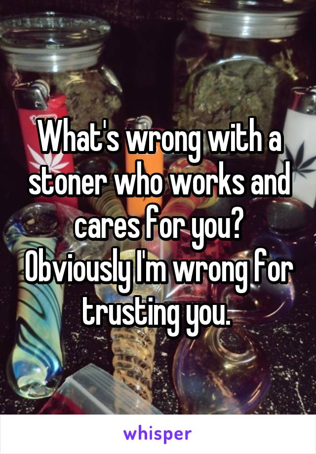 What's wrong with a stoner who works and cares for you? Obviously I'm wrong for trusting you.