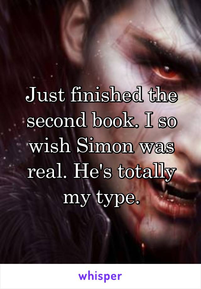 Just finished the second book. I so wish Simon was real. He's totally my type.