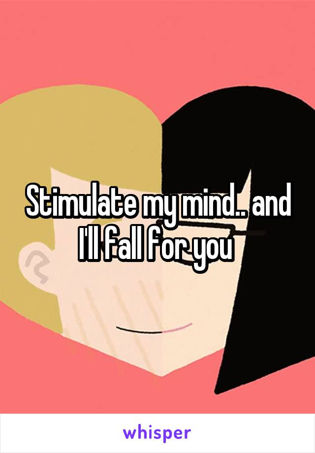 Stimulate my mind.. and I'll fall for you