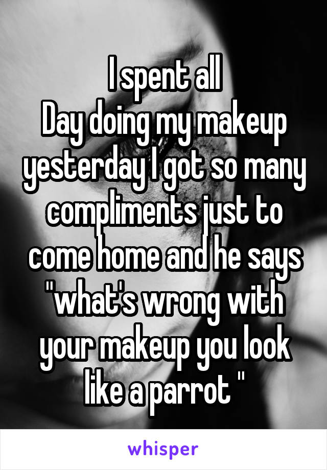 """I spent all Day doing my makeup yesterday I got so many compliments just to come home and he says """"what's wrong with your makeup you look like a parrot """""""