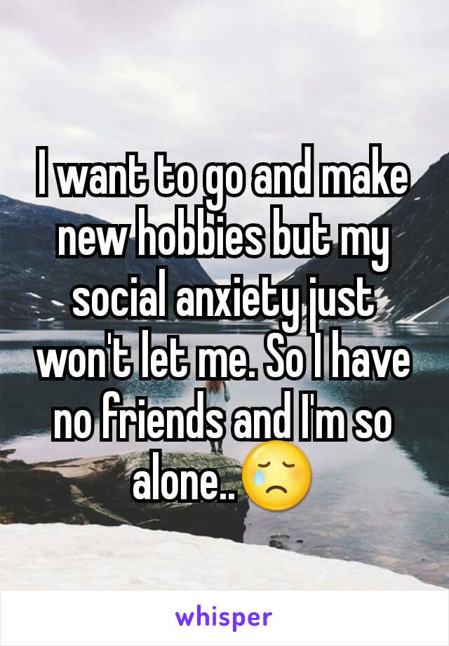 I want to go and make new hobbies but my social anxiety just won't let me. So I have no friends and I'm so alone..😢
