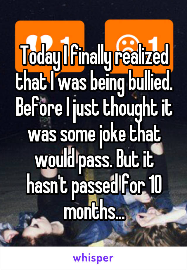 Today I finally realized that I was being bullied. Before I just thought it was some joke that would pass. But it hasn't passed for 10 months...