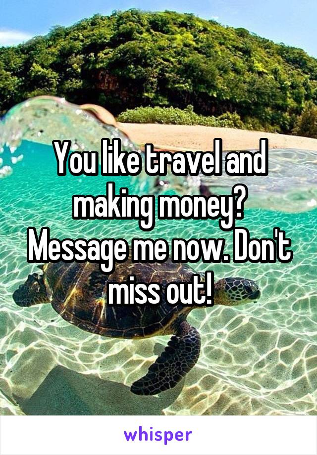 You like travel and making money? Message me now. Don't miss out!