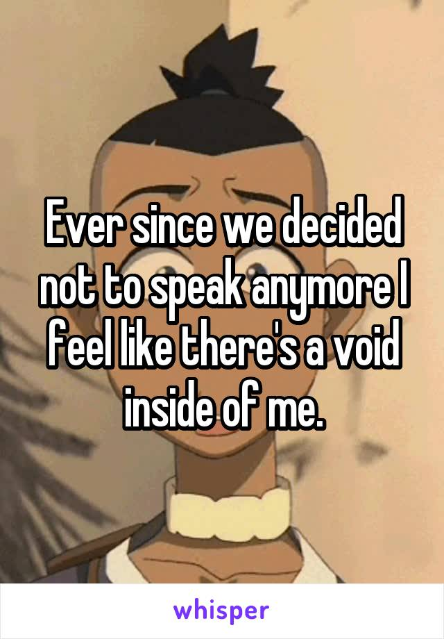 Ever since we decided not to speak anymore I feel like there's a void inside of me.