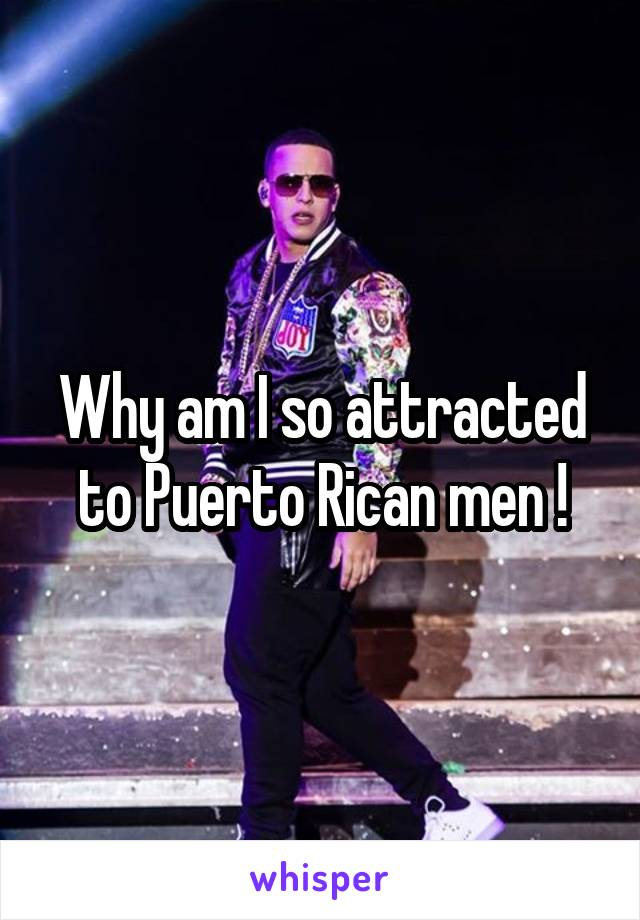 Why am I so attracted to Puerto Rican men !