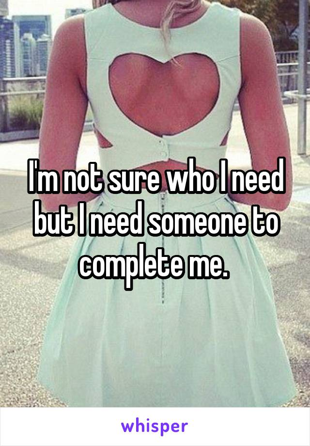 I'm not sure who I need but I need someone to complete me.