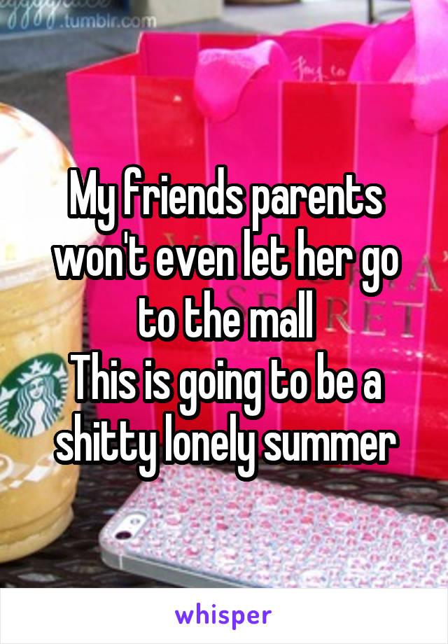 My friends parents won't even let her go to the mall This is going to be a shitty lonely summer