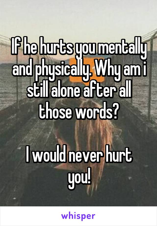 If he hurts you mentally and physically. Why am i still alone after all those words?  I would never hurt you!