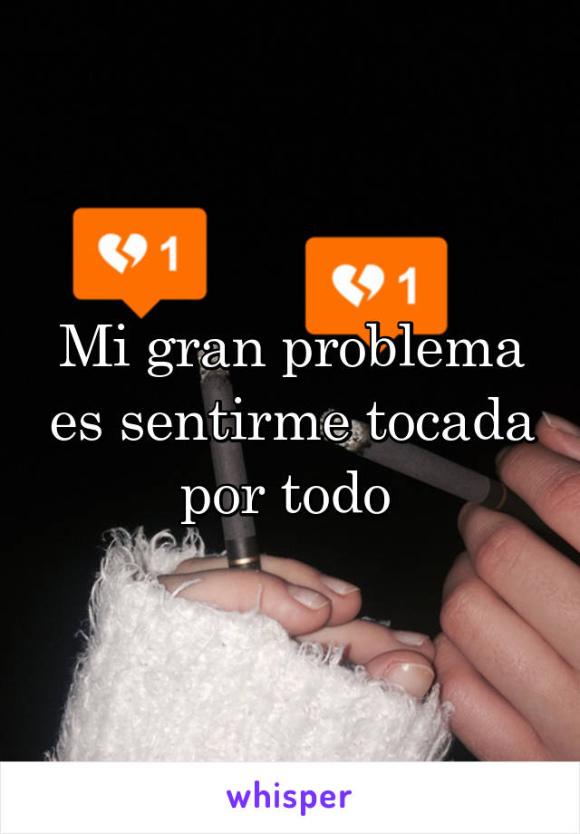 Mi gran problema es sentirme tocada por todo