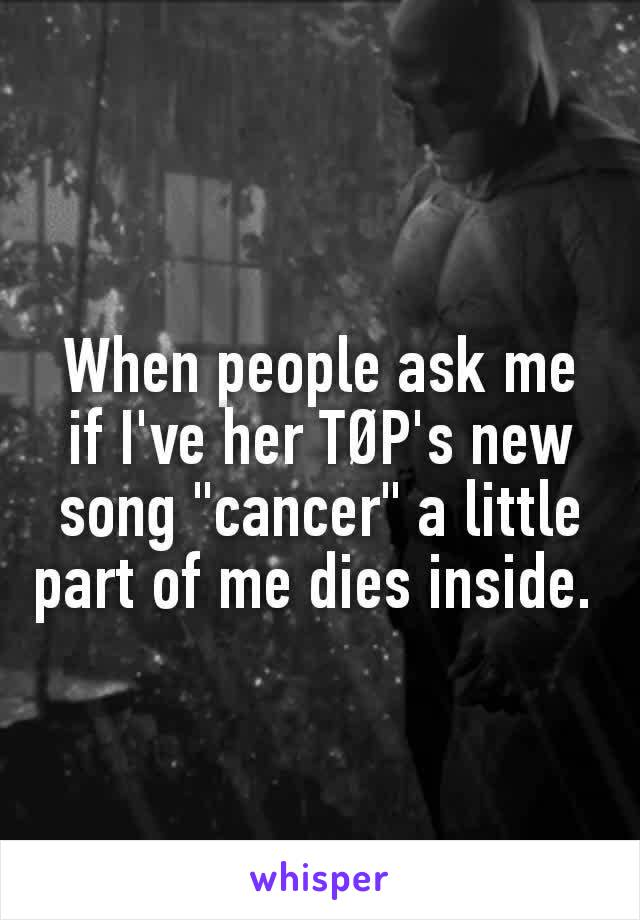 """When people ask me if I've her TØP's new song """"cancer"""" a little part of me dies inside."""