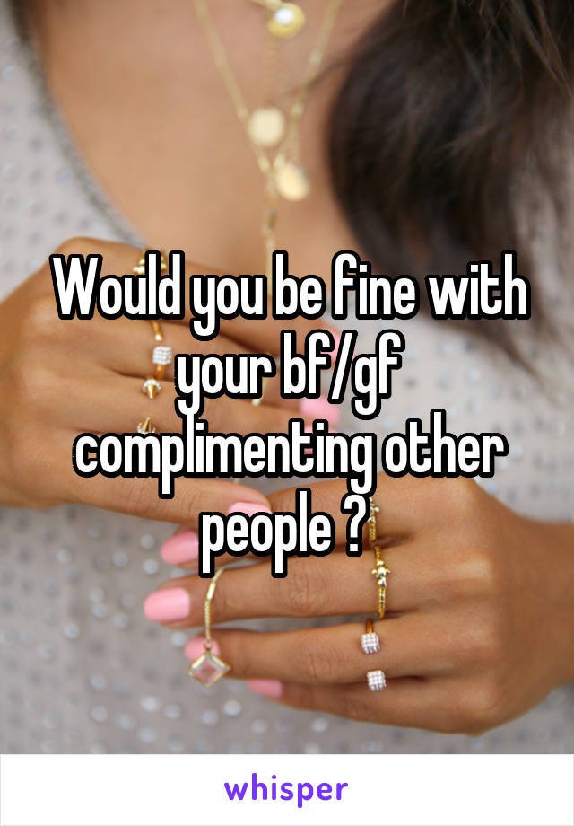 Would you be fine with your bf/gf complimenting other people ?