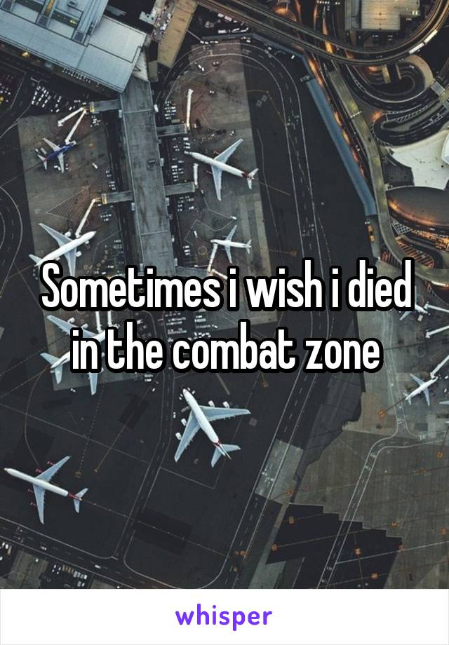 Sometimes i wish i died in the combat zone
