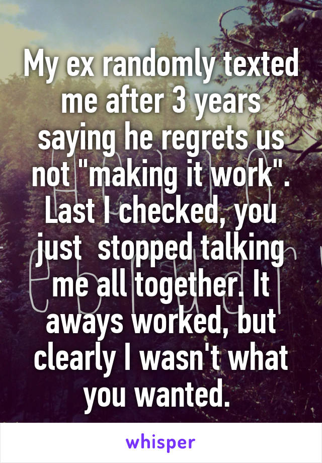 "My ex randomly texted me after 3 years saying he regrets us not ""making it work"". Last I checked, you just  stopped talking me all together. It aways worked, but clearly I wasn't what you wanted."