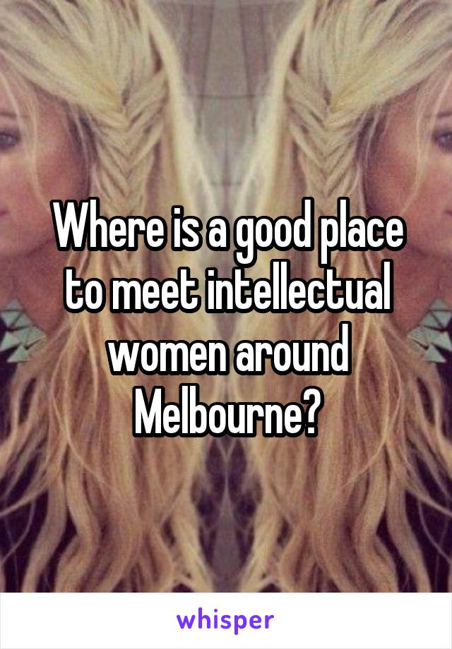 Where is a good place to meet intellectual women around Melbourne?