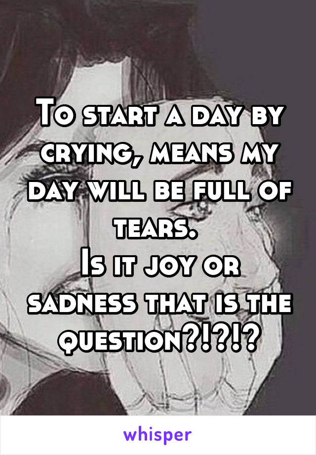 To start a day by crying, means my day will be full of tears.  Is it joy or sadness that is the question?!?!?
