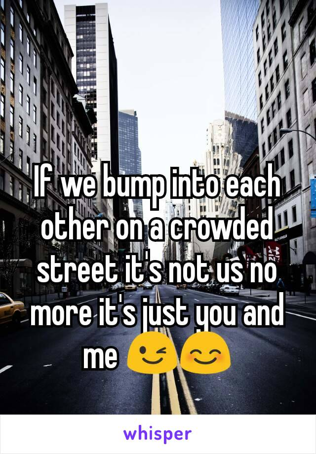 If we bump into each other on a crowded street it's not us no more it's just you and me 😉😊