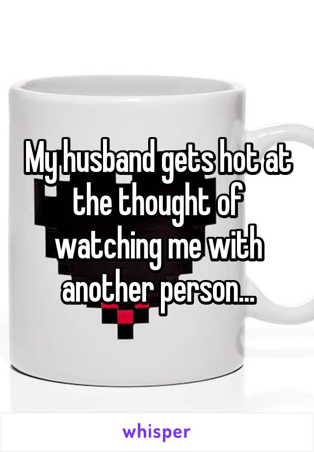 My husband gets hot at the thought of watching me with another person...