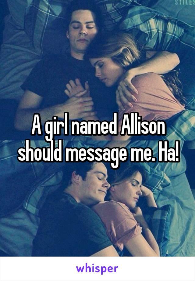 A girl named Allison should message me. Ha!