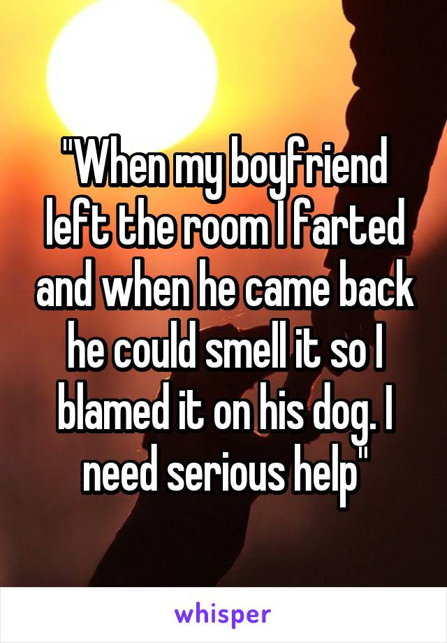 """When my boyfriend left the room I farted and when he came back he could smell it so I blamed it on his dog. I need serious help"""
