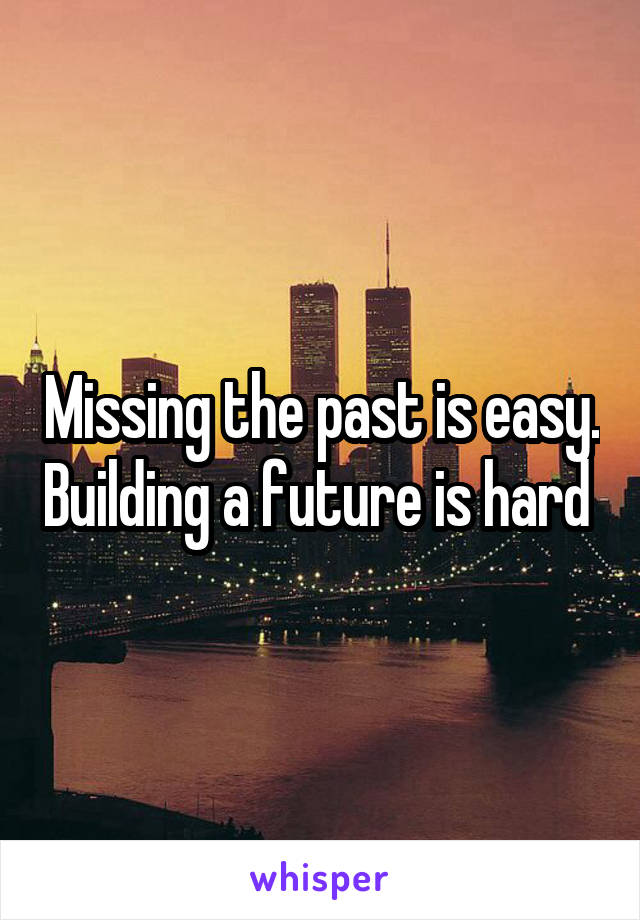 Missing the past is easy. Building a future is hard
