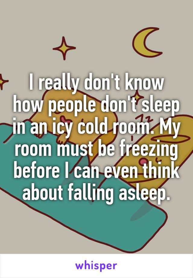 I really don't know how people don't sleep in an icy cold room. My room must be freezing before I can even think about falling asleep.