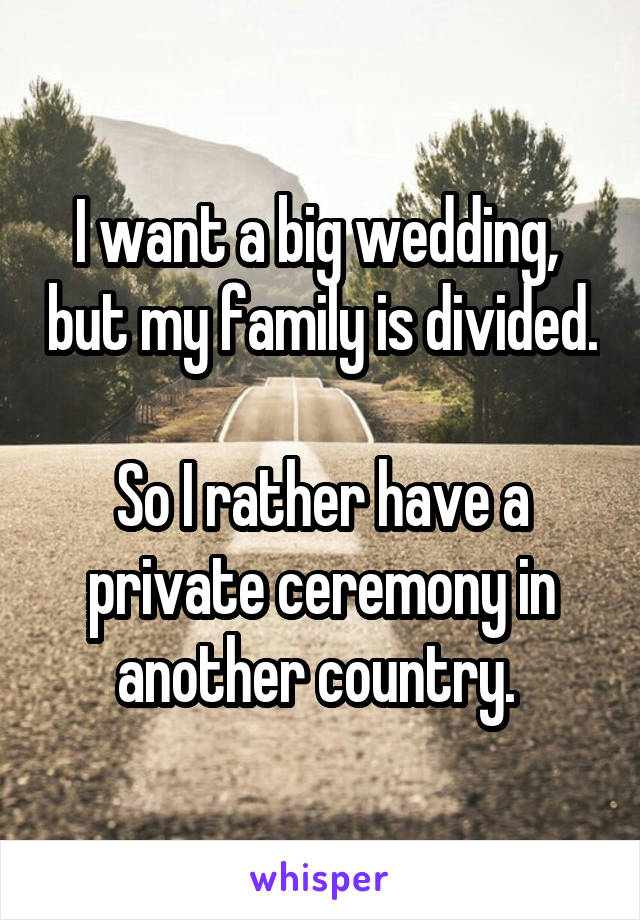 I want a big wedding,  but my family is divided.  So I rather have a private ceremony in another country.