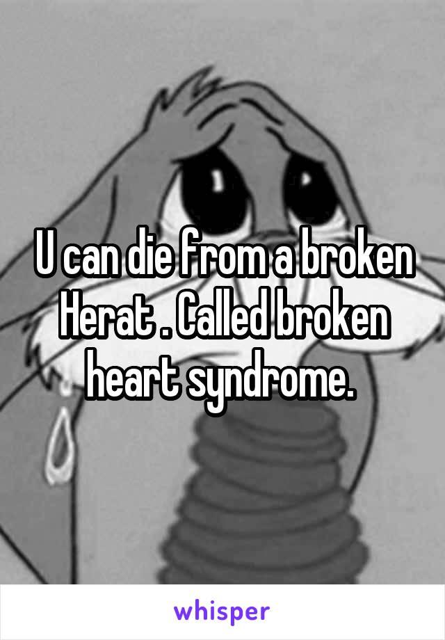 U can die from a broken Herat . Called broken heart syndrome.