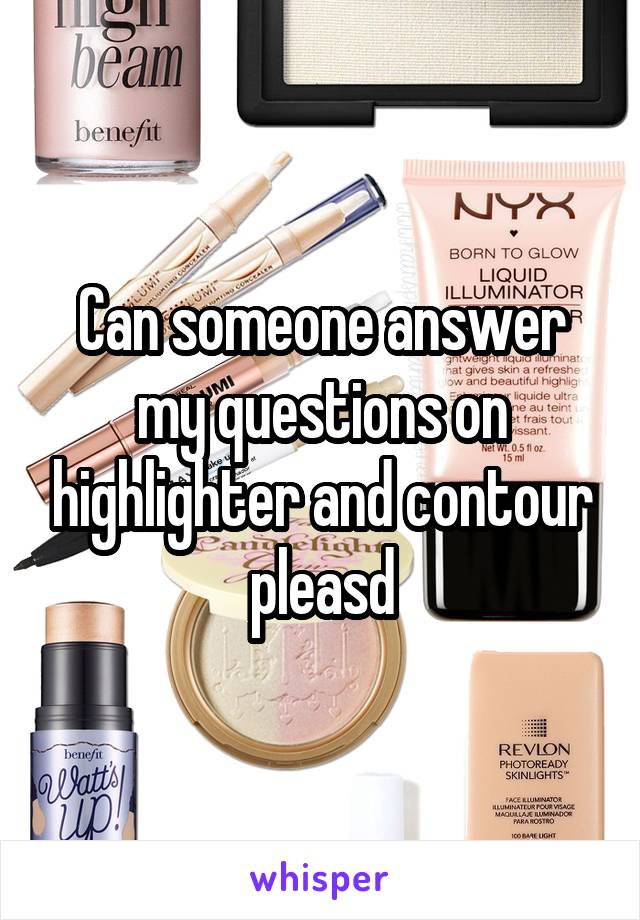 Can someone answer my questions on highlighter and contour pleasd