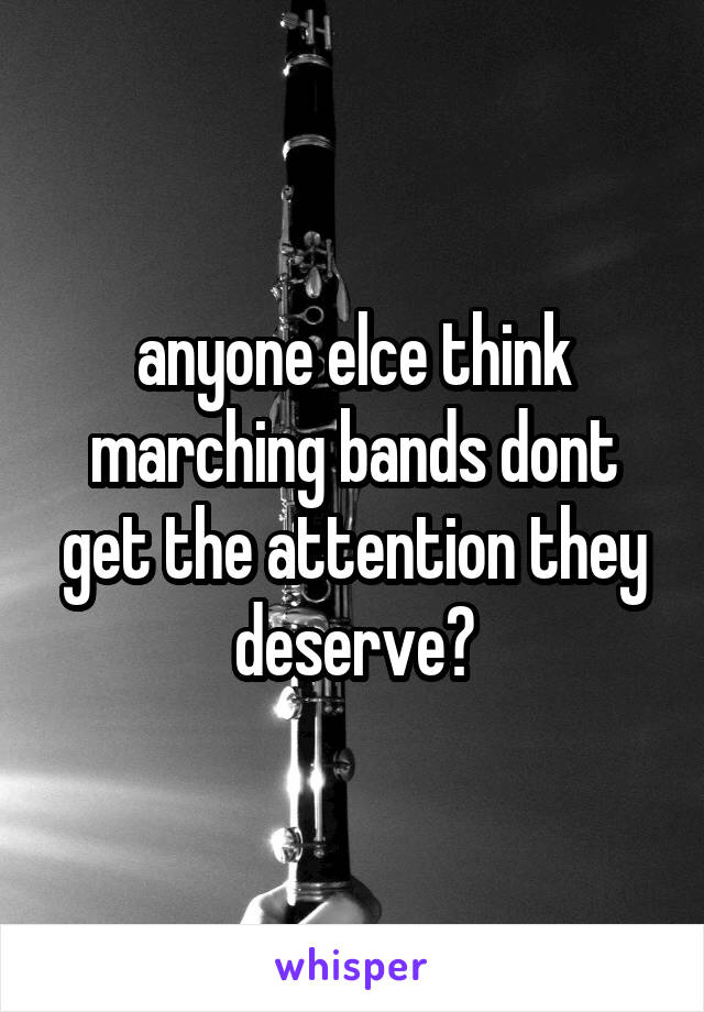anyone elce think marching bands dont get the attention they deserve?