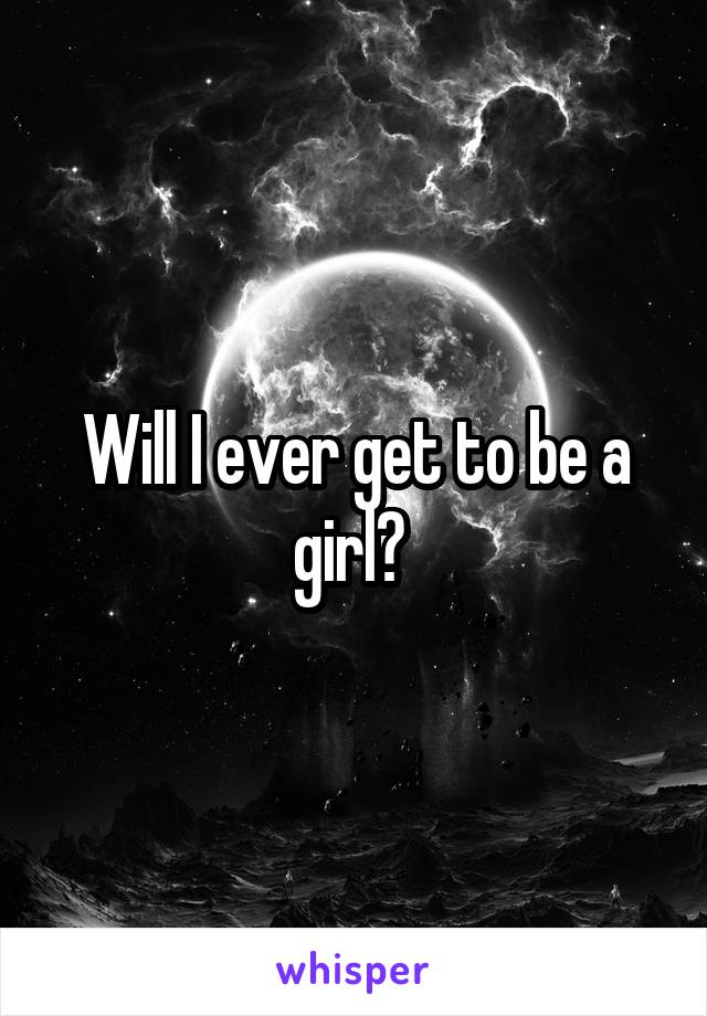 Will I ever get to be a girl?