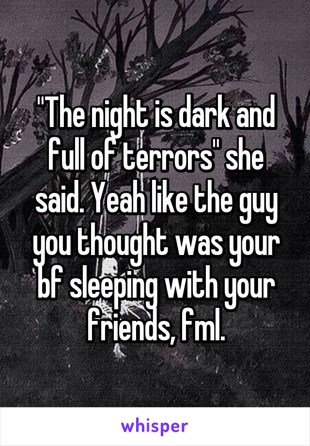 """""""The night is dark and full of terrors"""" she said. Yeah like the guy you thought was your bf sleeping with your friends, fml."""