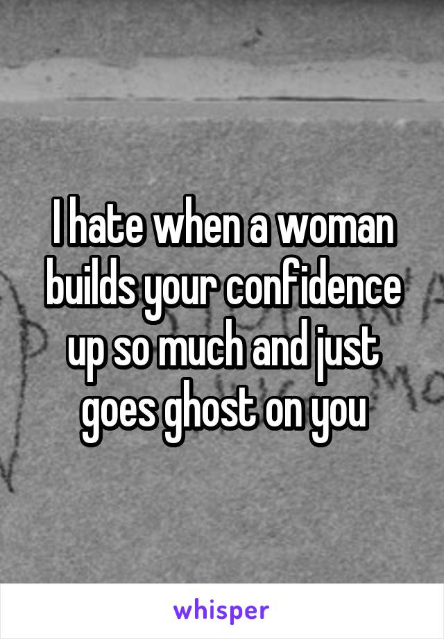 I hate when a woman builds your confidence up so much and just goes ghost on you