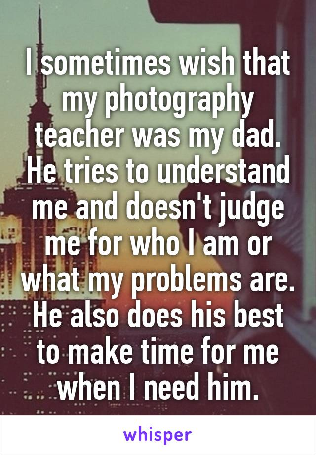 I sometimes wish that my photography teacher was my dad. He tries to understand me and doesn't judge me for who I am or what my problems are. He also does his best to make time for me when I need him.