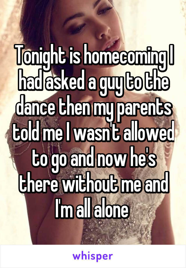 Tonight is homecoming I had asked a guy to the dance then my parents told me I wasn't allowed to go and now he's there without me and I'm all alone
