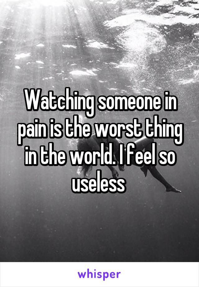 Watching someone in pain is the worst thing in the world. I feel so useless
