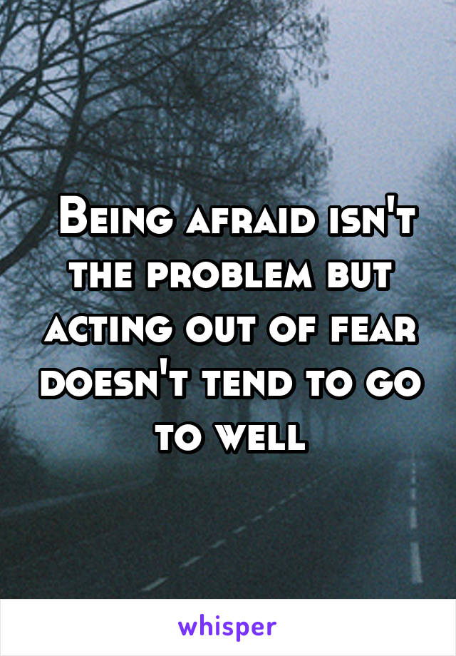 Being afraid isn't the problem but acting out of fear doesn't tend to go to well