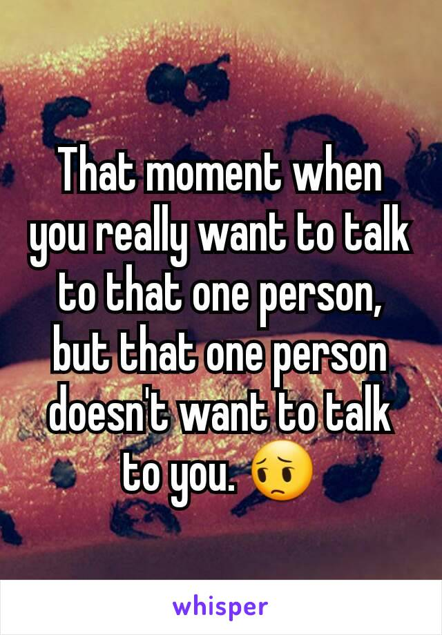 That moment when you really want to talk to that one person, but that one person doesn't want to talk to you. 😔