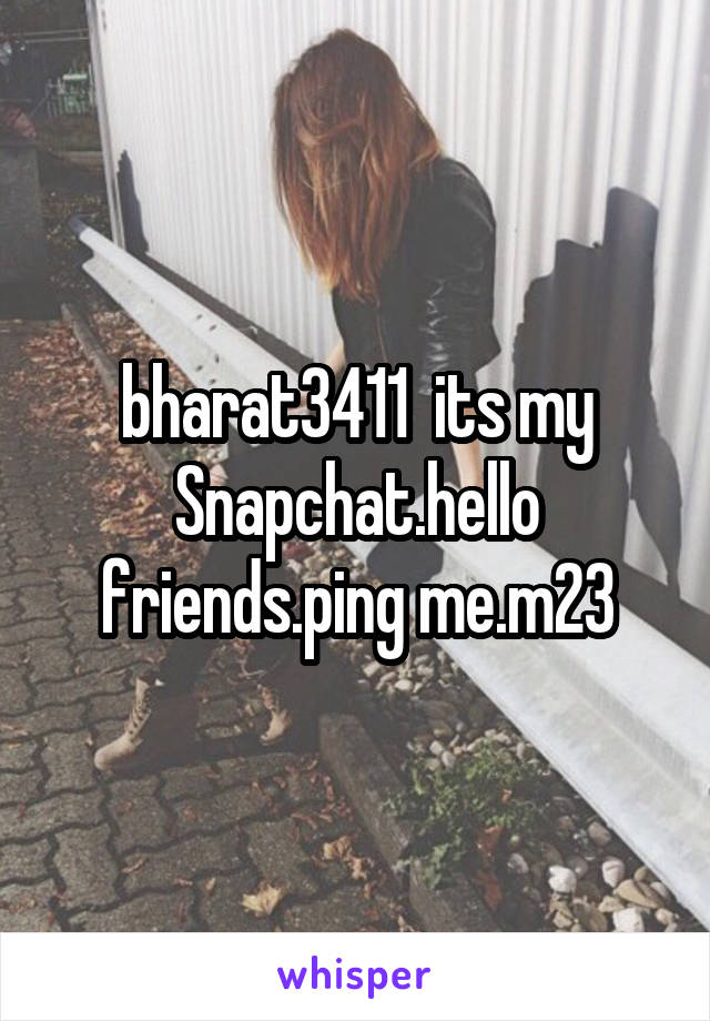 bharat3411  its my Snapchat.hello friends.ping me.m23