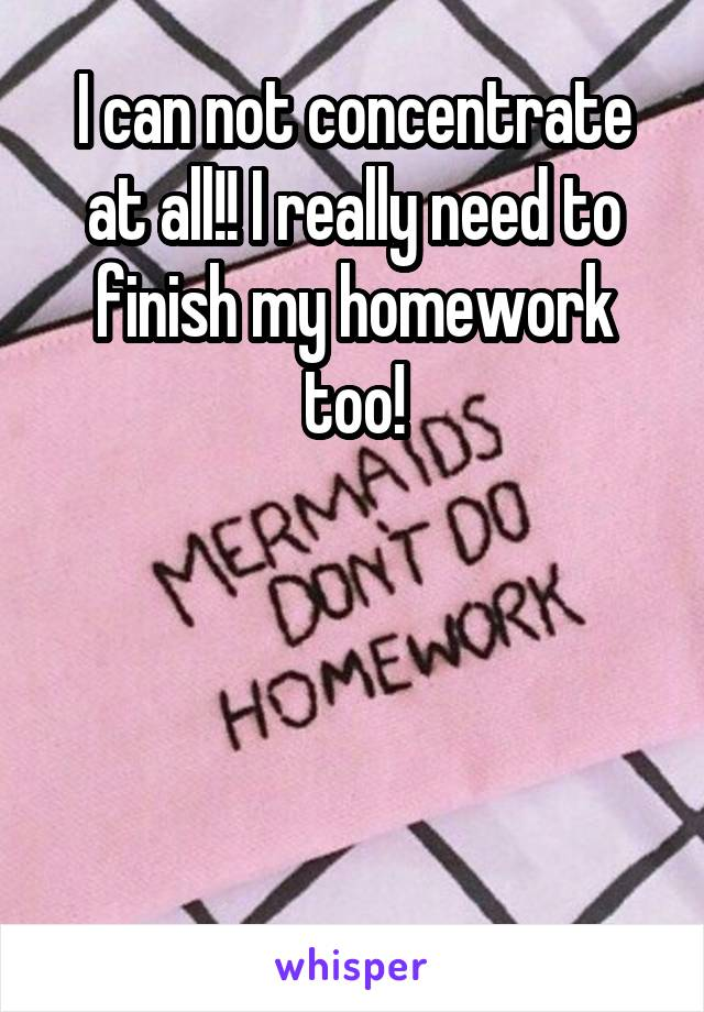 I can not concentrate at all!! I really need to finish my homework too!