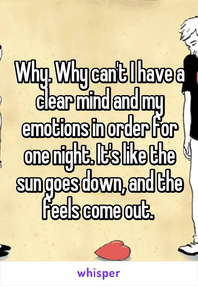 Why. Why can't I have a clear mind and my emotions in order for one night. It's like the sun goes down, and the feels come out.