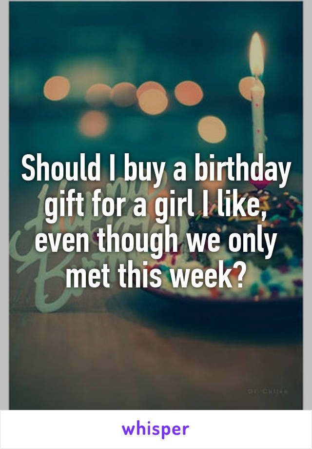 Should I buy a birthday gift for a girl I like, even though we only met this week?