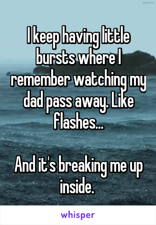 I keep having little bursts where I remember watching my dad pass away. Like flashes...  And it's breaking me up inside.