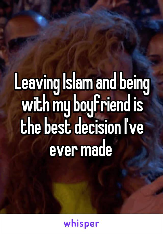 Leaving Islam and being with my boyfriend is the best decision I've ever made