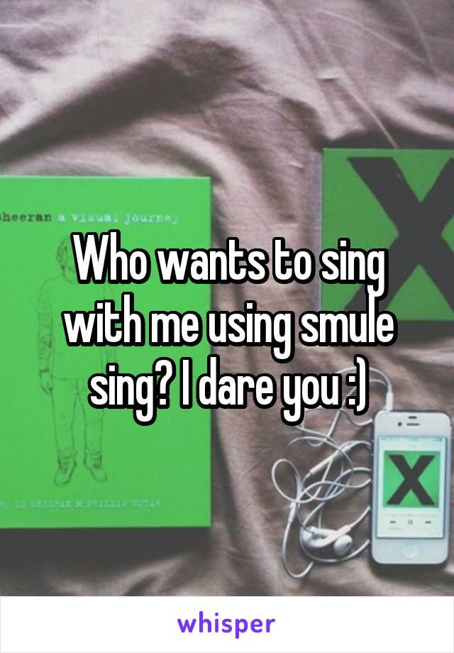 Who wants to sing with me using smule sing? I dare you :)