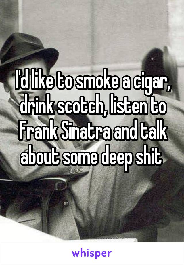 I'd like to smoke a cigar, drink scotch, listen to Frank Sinatra and talk about some deep shit