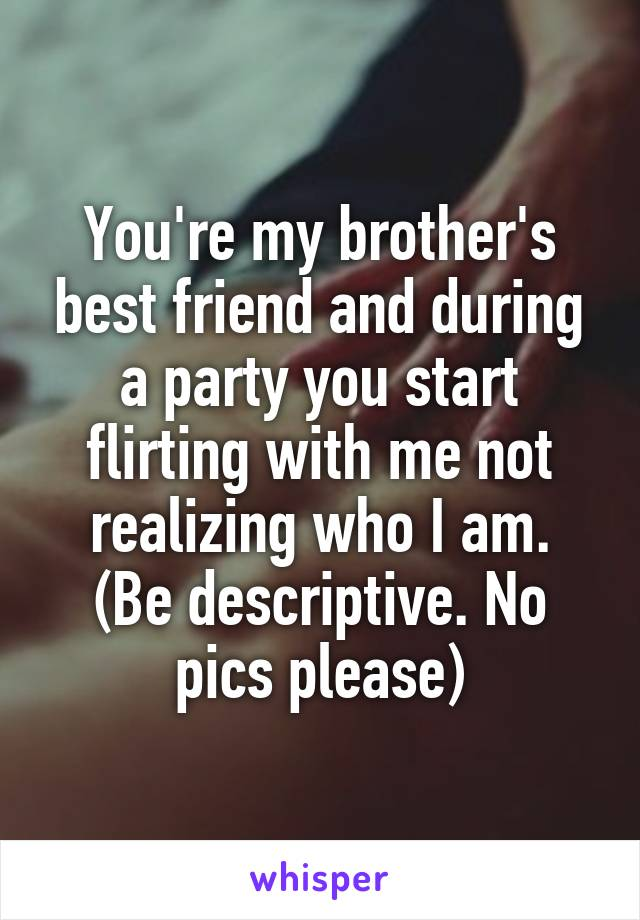 You're my brother's best friend and during a party you start flirting with me not realizing who I am. (Be descriptive. No pics please)
