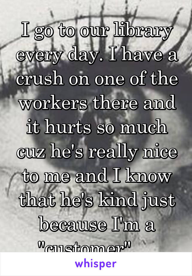 """I go to our library every day. I have a crush on one of the workers there and it hurts so much cuz he's really nice to me and I know that he's kind just because I'm a """"customer""""...."""