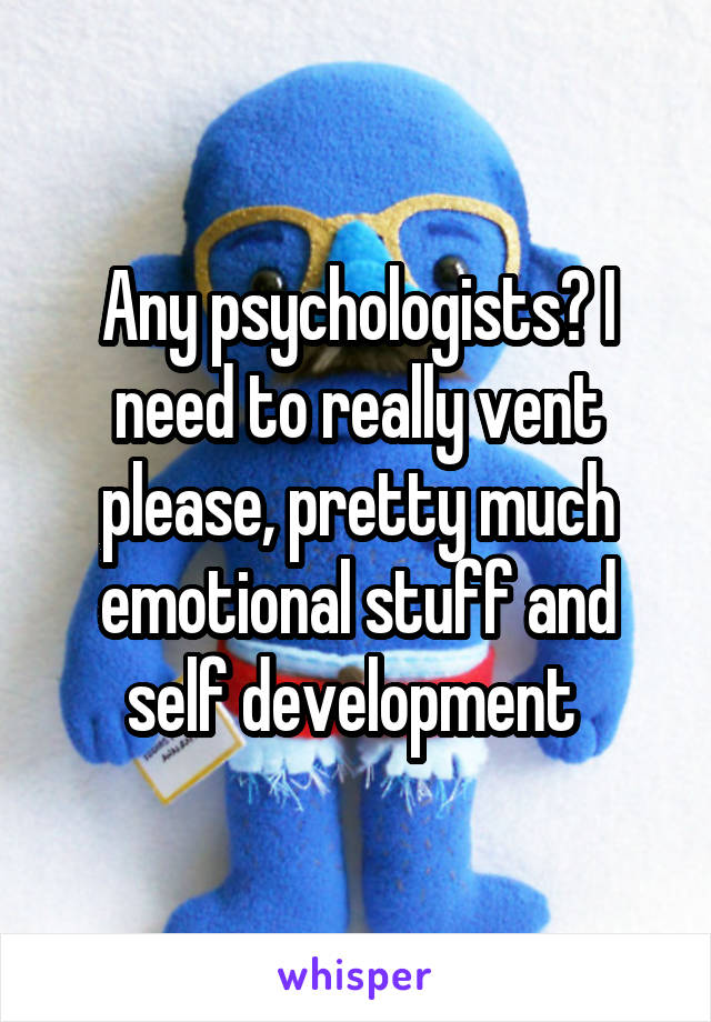 Any psychologists? I need to really vent please, pretty much emotional stuff and self development